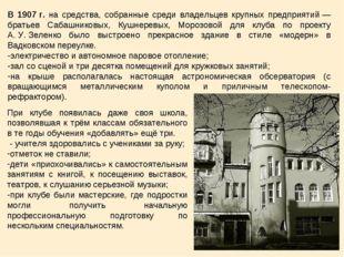 В 1907г. на средства, собранные среди владельцев крупных предприятий— брать
