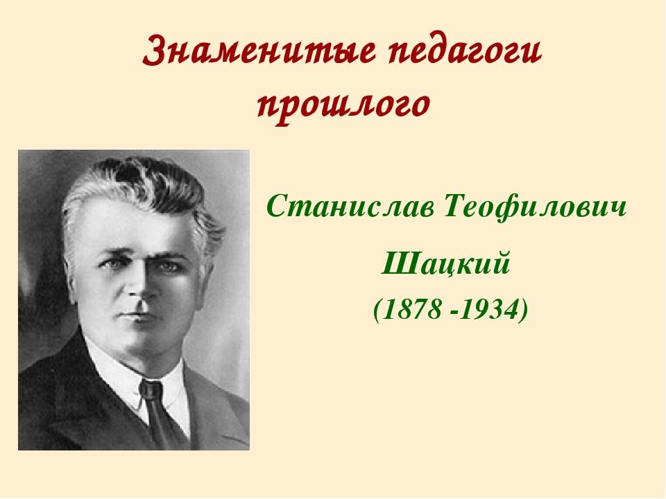Знаменитые педагоги прошлого Станислав Теофилович Шацкий (1878 -1934)
