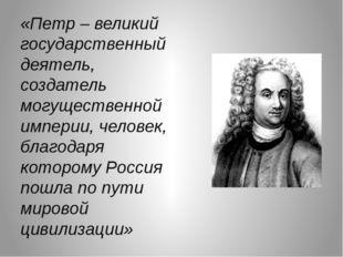 «Петр – великий государственный деятель, создатель могущественной империи, че