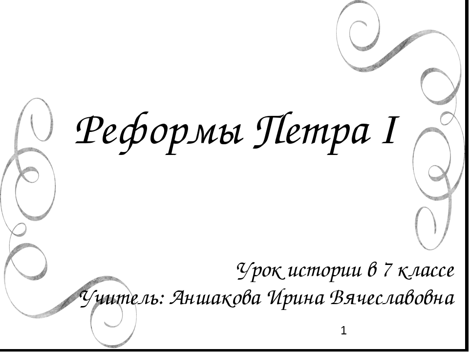 Реформы Петра I Урок истории в 7 классе Учитель: Аншакова Ирина Вячеславовна