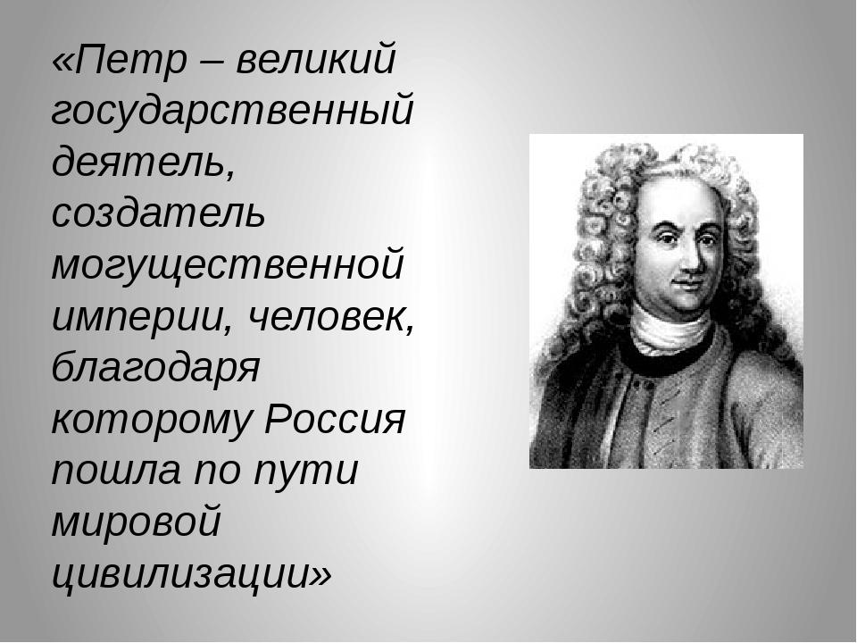 «Петр – великий государственный деятель, создатель могущественной империи, че...