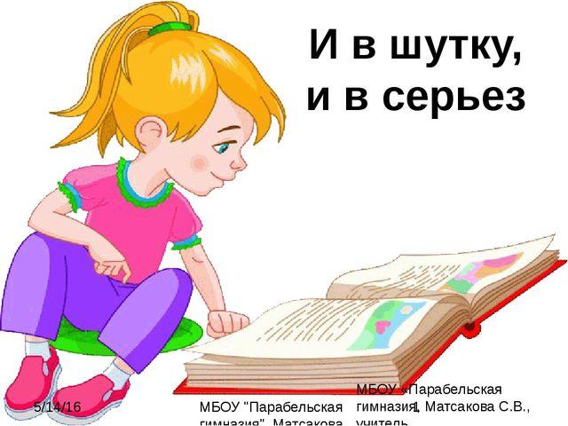 И в шутку, и в серьез МБОУ «Парабельская гимназия, Матсакова С.В., учитель МБ...