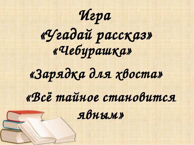 """МБОУ """"Парабельская гимназия"""", Матсакова С.В. Игра «Угадай рассказ» «Чебурашк..."""