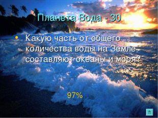 Планета Вода - 30 Какую часть от общего количества воды на Земле составляют о