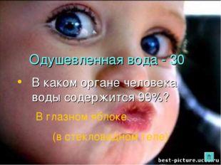 Одушевленная вода - 30 В каком органе человека воды содержится 99%? В глазном