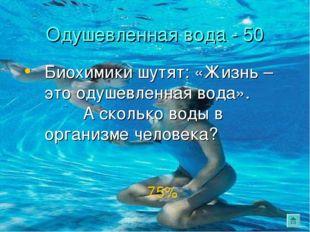 Одушевленная вода - 50 Биохимики шутят: «Жизнь – это одушевленная вода». А ск