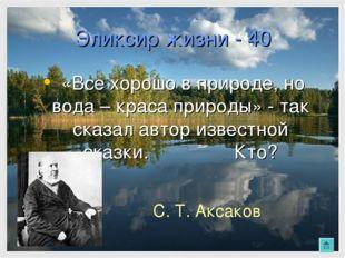 Эликсир жизни - 40 «Все хорошо в природе, но вода – краса природы» - так сказ