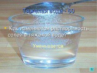 Тяжелая вода - 60 Как изменяется растворимость солей в тяжелой воде? Уменьшае