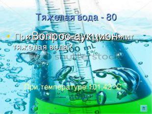 Тяжелая вода - 80 При какой температуре кипит тяжелая вода? При температуре 1