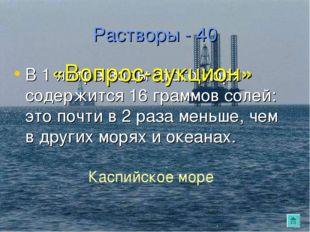 Растворы - 40 В 1 литре воды этого моря содержится 16 граммов солей: это почт