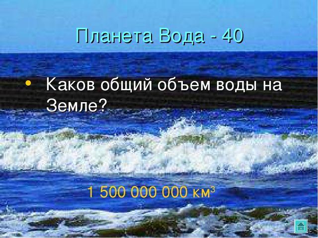 Планета Вода - 40 Каков общий объем воды на Земле? 1 500 000 000 км3