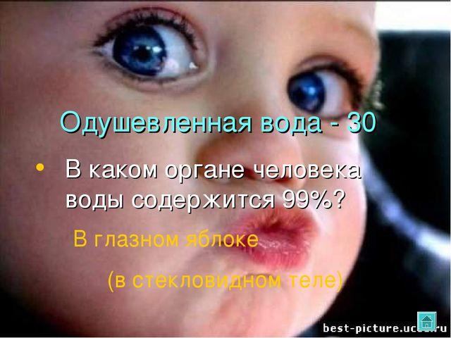 Одушевленная вода - 30 В каком органе человека воды содержится 99%? В глазном...