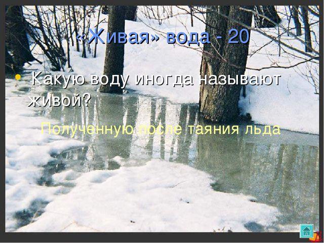 «Живая» вода - 20 Какую воду иногда называют живой? Полученную после таяния л...