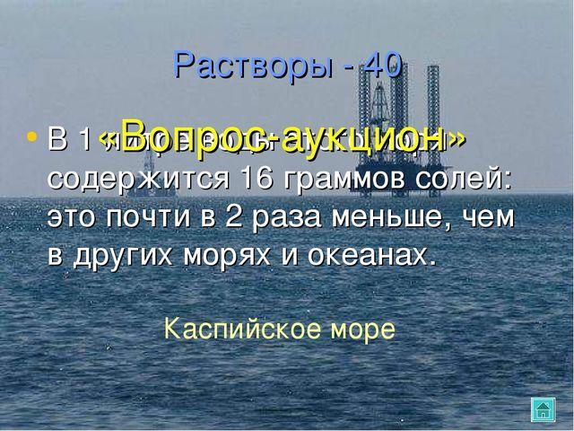 Растворы - 40 В 1 литре воды этого моря содержится 16 граммов солей: это почт...