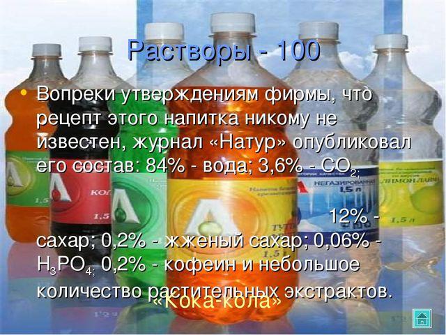 Растворы - 100 Вопреки утверждениям фирмы, что рецепт этого напитка никому не...