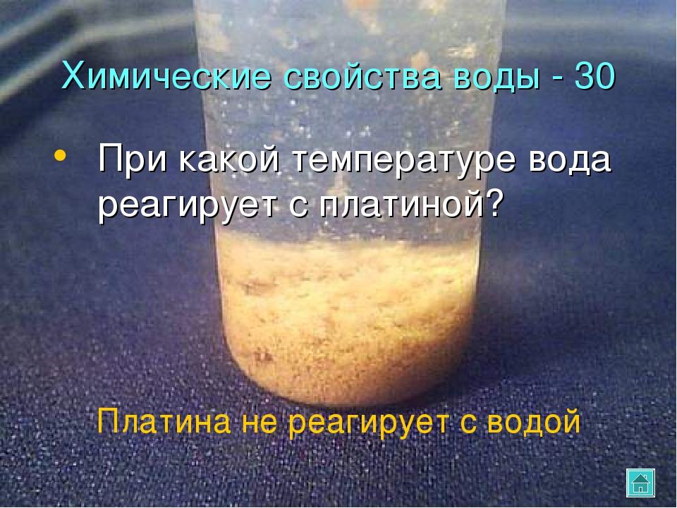 Химические свойства воды - 30 При какой температуре вода реагирует с платиной...