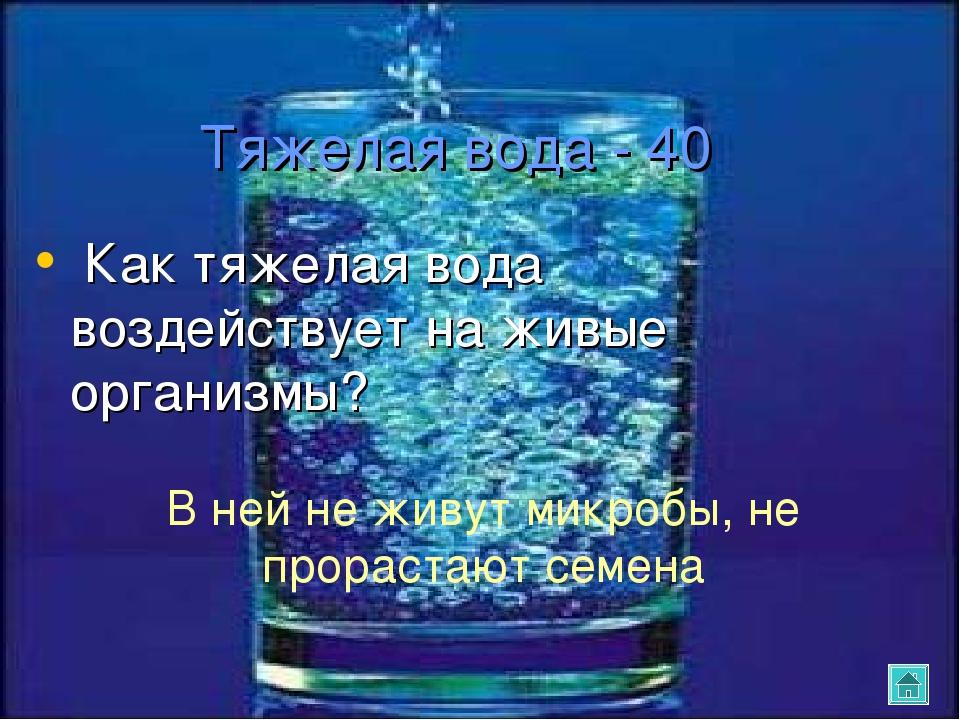 Тяжелая вода - 40 Как тяжелая вода воздействует на живые организмы? В ней не...