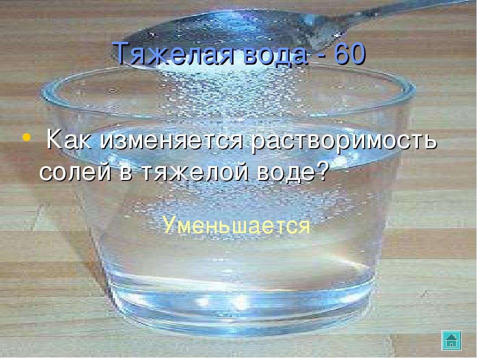 Тяжелая вода - 60 Как изменяется растворимость солей в тяжелой воде? Уменьшае...