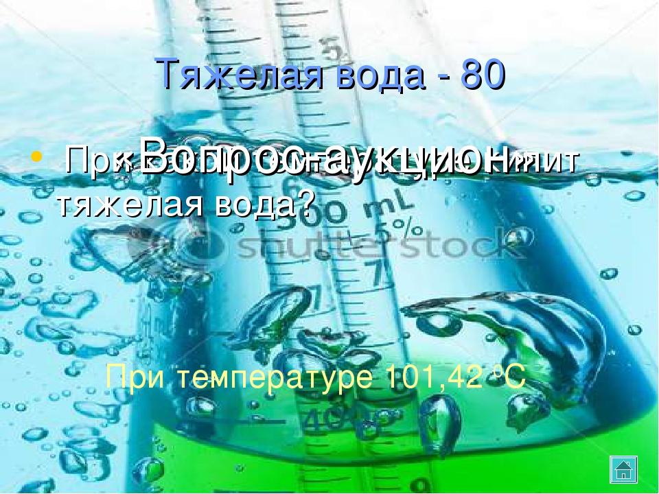 Тяжелая вода - 80 При какой температуре кипит тяжелая вода? При температуре 1...