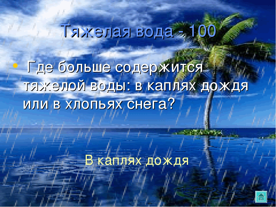 Тяжелая вода - 100 Где больше содержится тяжелой воды: в каплях дождя или в х...