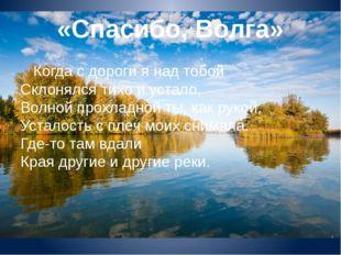 «Спасибо, Волга» Когда с дороги я над тобой Склонялся тихо и устало, Волной п