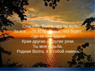 Спасибо, Волга, что ты есть, За все , что есть, за все, что будет. Где-то т