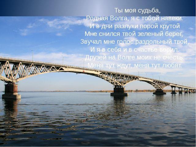 Ты моя судьба, Родная Волга, я с тобой навеки. И в дни разлуки порой крутой...