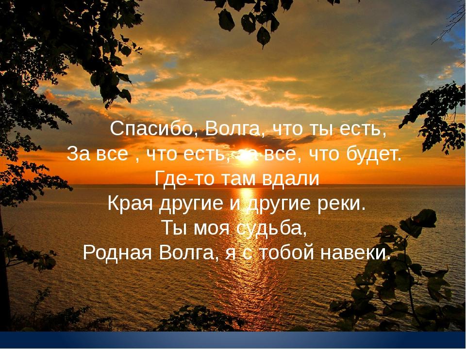 Спасибо, Волга, что ты есть, За все , что есть, за все, что будет. Где-то т...