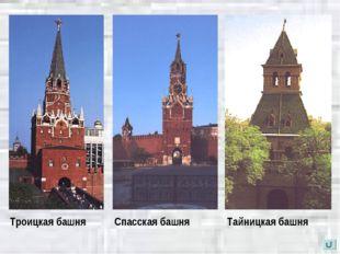 Троицкая башня Спасская башня Тайницкая башня