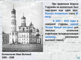 Колокольня Иван Великий 1505 – 1508 При правлении Бориса Годунова на колоколь