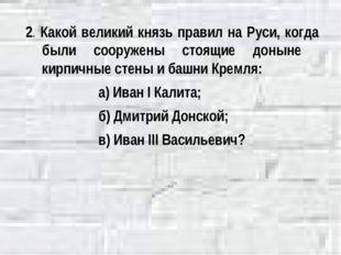 2. Какой великий князь правил на Руси, когда были сооружены стоящие доныне ки