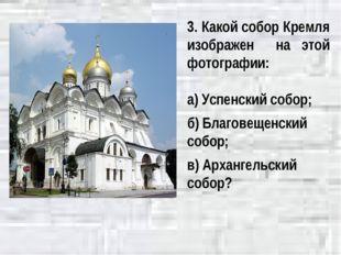 3. Какой собор Кремля изображен на этой фотографии: а) Успенский собор; б) Бл