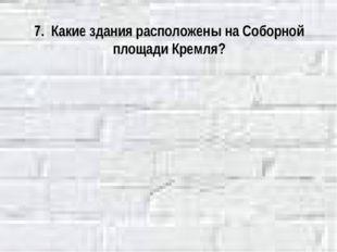 7. Какие здания расположены на Соборной площади Кремля?