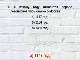 К какому году относится первое летописное упоминание о Москве: а) 1147 год;