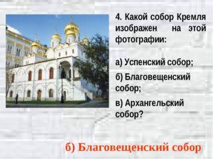 4. Какой собор Кремля изображен на этой фотографии: а) Успенский собор; б) Бл