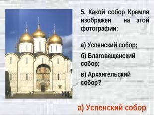 5. Какой собор Кремля изображен на этой фотографии: а) Успенский собор; б) Бл