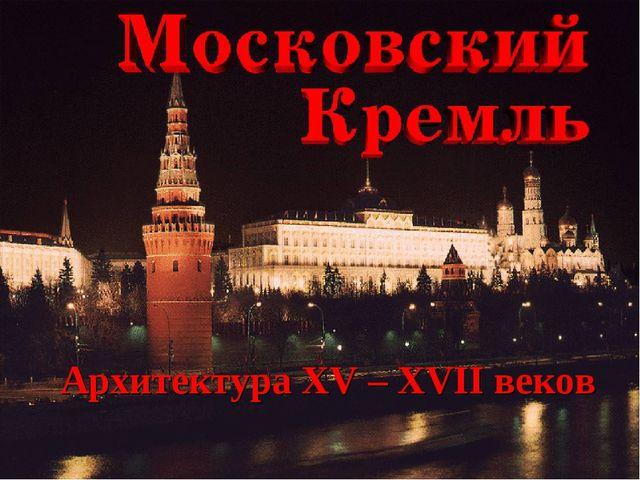 Архитектура XV – XVII веков