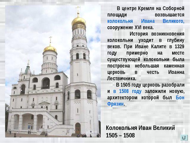 Колокольня Иван Великий 1505 – 1508 В центре Кремля на Соборной площади возвы...