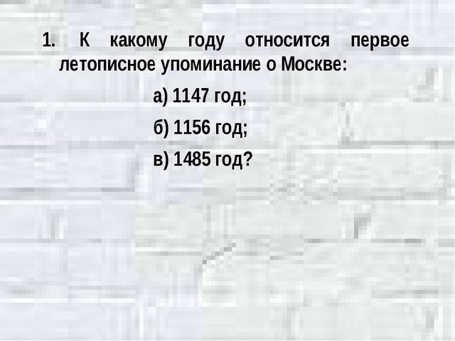 К какому году относится первое летописное упоминание о Москве: а) 1147 год;...