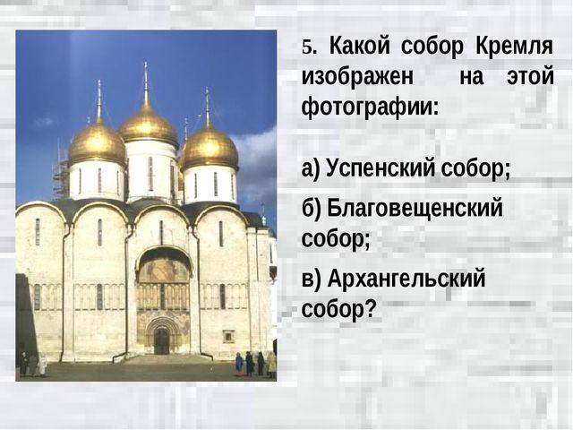 5. Какой собор Кремля изображен на этой фотографии: а) Успенский собор; б) Бл...