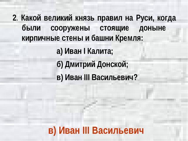2. Какой великий князь правил на Руси, когда были сооружены стоящие доныне ки...