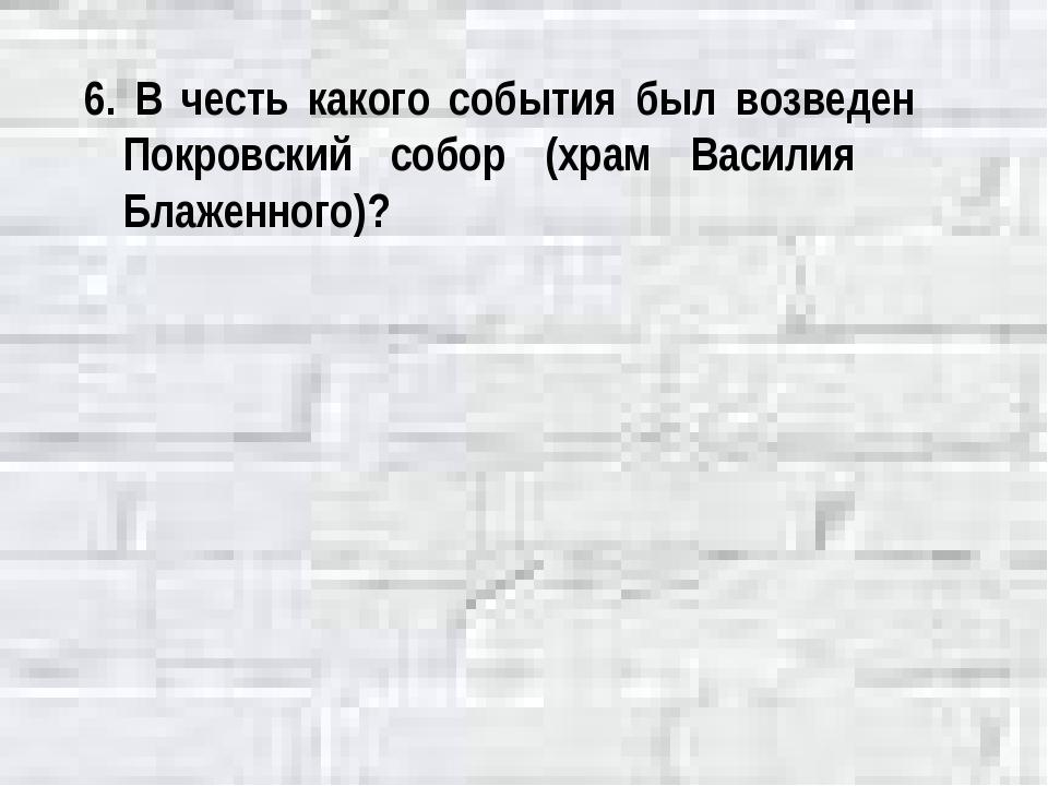 6. В честь какого события был возведен Покровский собор (храм Василия Блаженн...