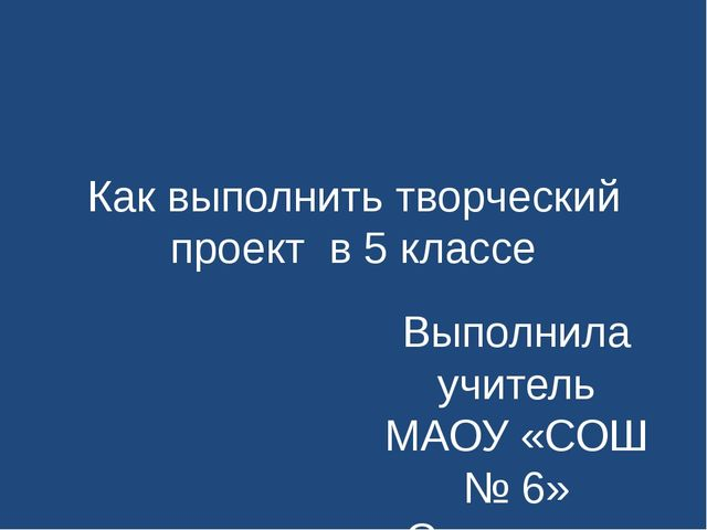 Как выполнить творческий проект в 5 классе Выполнила учитель МАОУ «СОШ № 6» г...