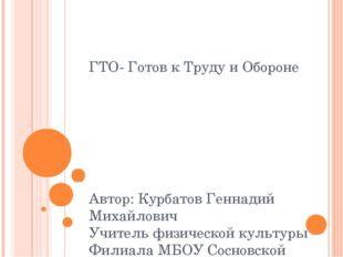 ГТО- Готов к Труду и Обороне Автор: Курбатов Геннадий Михайлович Учитель физи