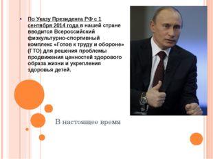 В настоящее время По Указу Президента РФ с 1 сентября 2014 года в нашей стра