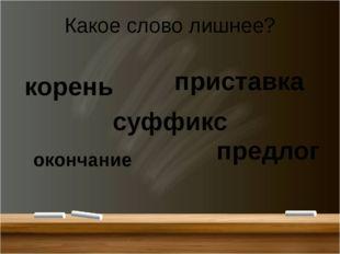 Какое слово лишнее? корень приставка предлог окончание суффикс