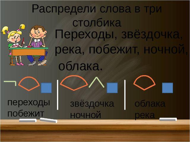 Распредели слова в три столбика Переходы, звёздочка, река, побежит, ночной, о...