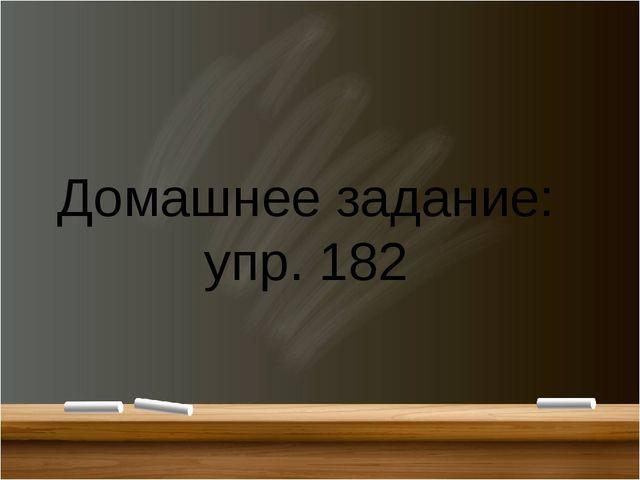 Домашнее задание: упр. 182