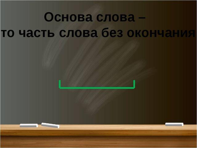 Основа слова – это часть слова без окончания.