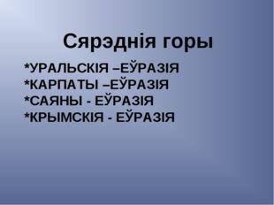 *УРАЛЬСКІЯ –ЕЎРАЗІЯ *КАРПАТЫ –ЕЎРАЗІЯ *САЯНЫ - ЕЎРАЗІЯ *КРЫМСКІЯ - ЕЎРАЗІЯ Ся